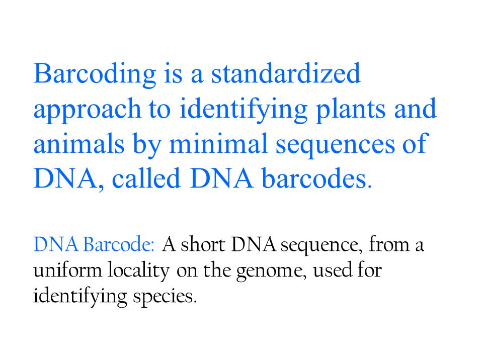 Barcoding is a standardized approach to identifying plants and animals by minimal sequences of DNA, called DNA barcodes.