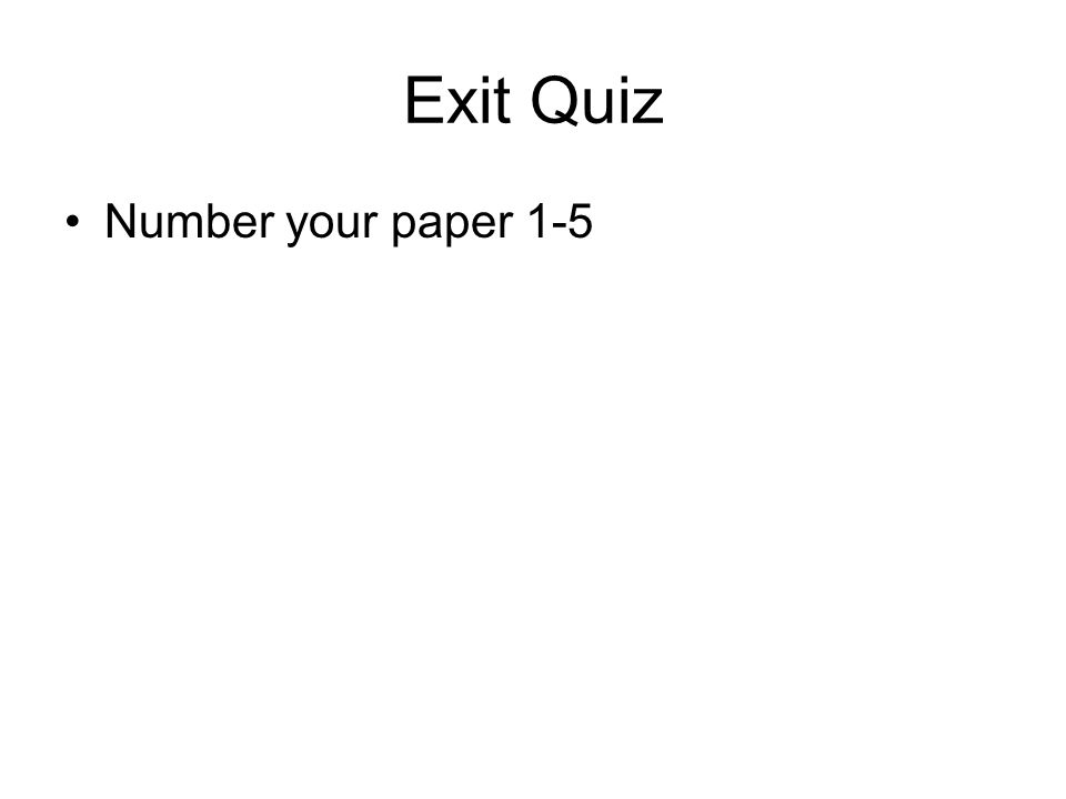 Exit Quiz Number your paper 1-5