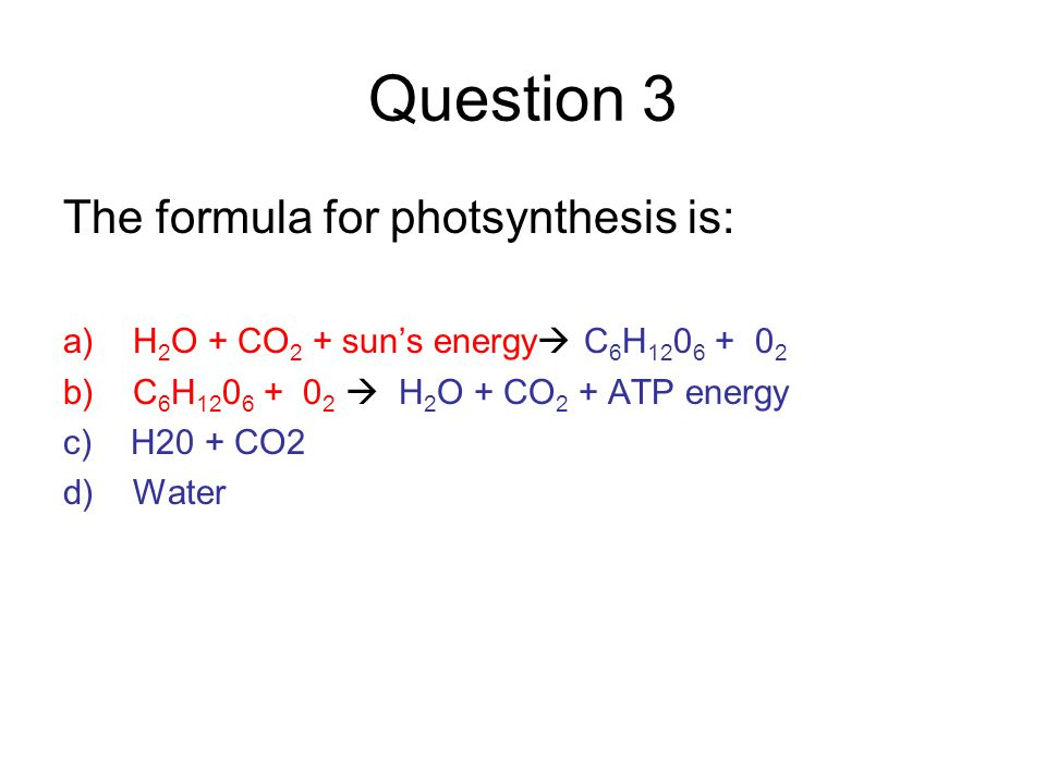 Question 3 The formula for photsynthesis is: