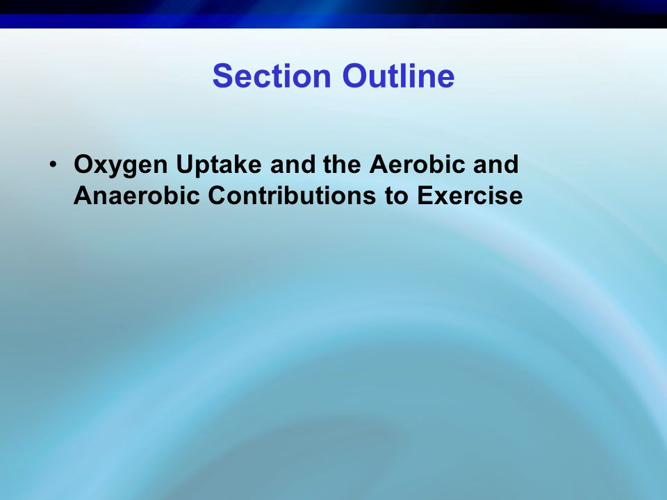 Section Outline Oxygen Uptake and the Aerobic and Anaerobic Contributions to Exercise