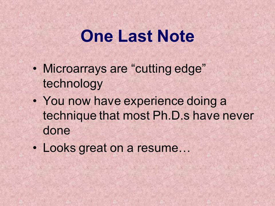 One Last Note Microarrays are cutting edge technology