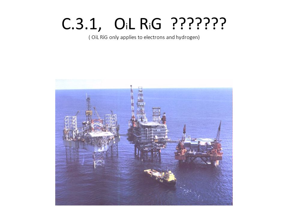 C.3.1, OiL RiG ( OiL RiG only applies to electrons and hydrogen)