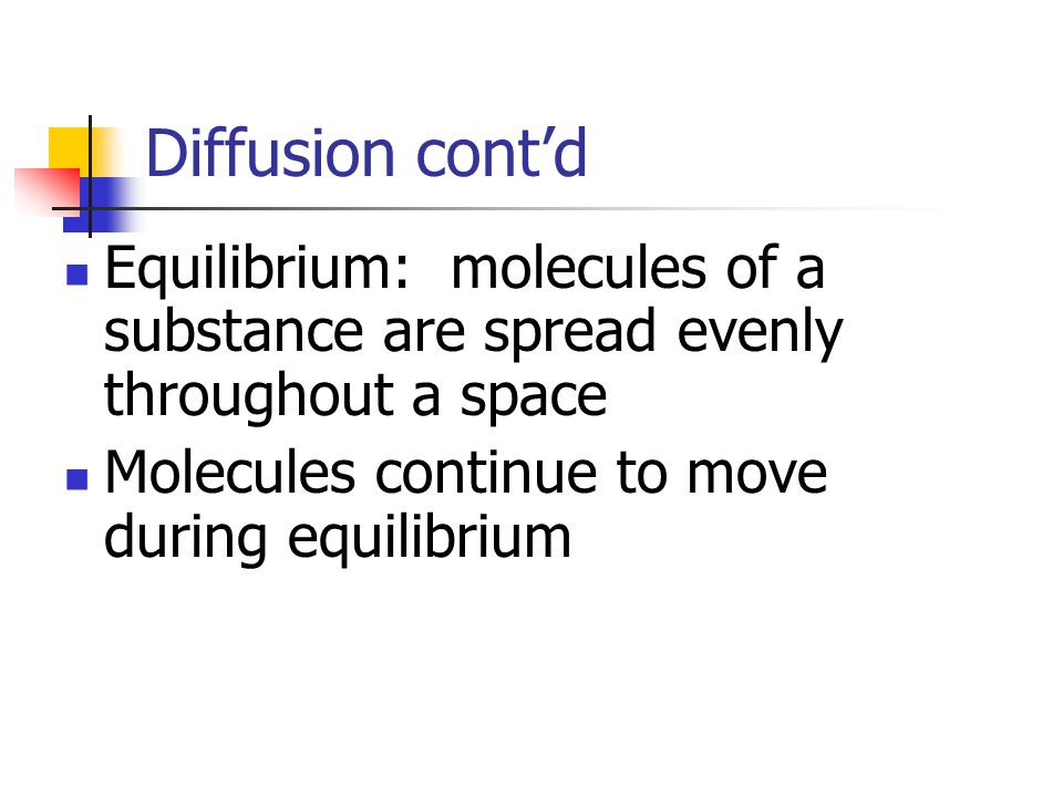 Diffusion cont'd Equilibrium: molecules of a substance are spread evenly throughout a space.