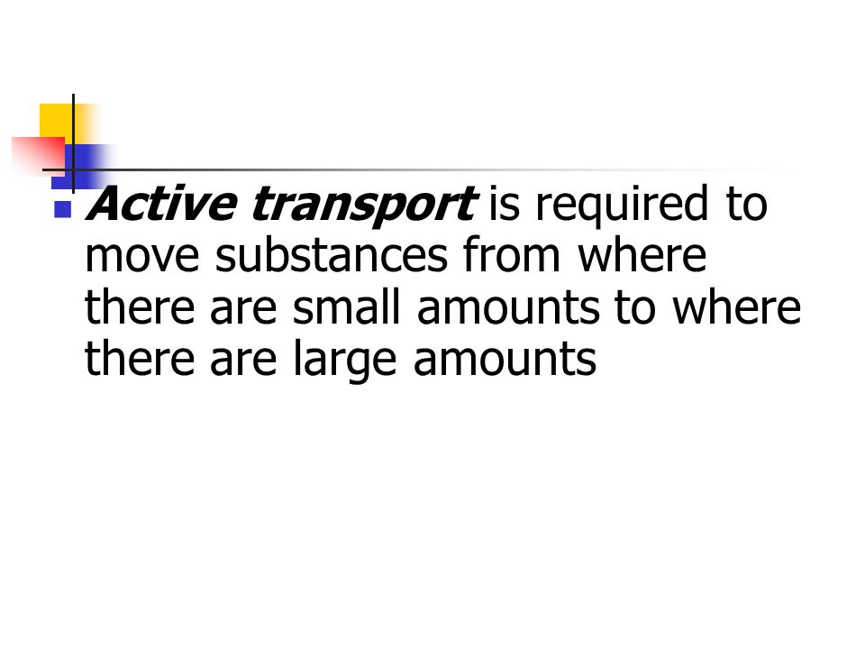 Active transport is required to move substances from where there are small amounts to where there are large amounts