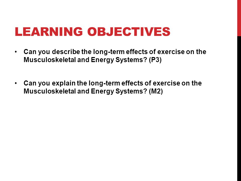 Learning Objectives Can you describe the long-term effects of exercise on the Musculoskeletal and Energy Systems (P3)