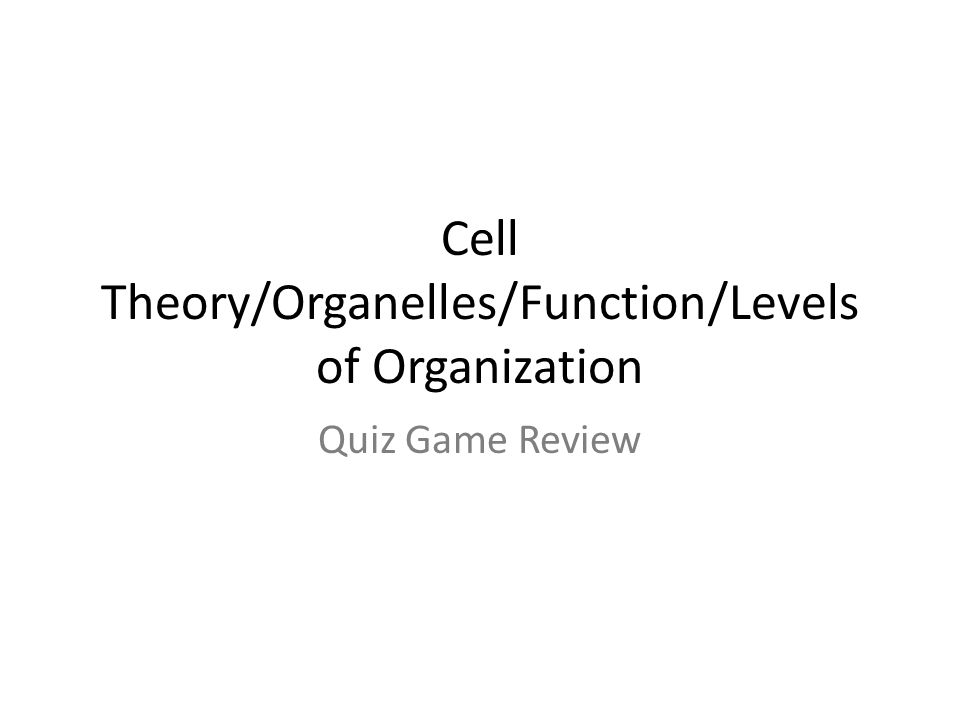 Cell Theory/Organelles/Function/Levels of Organization