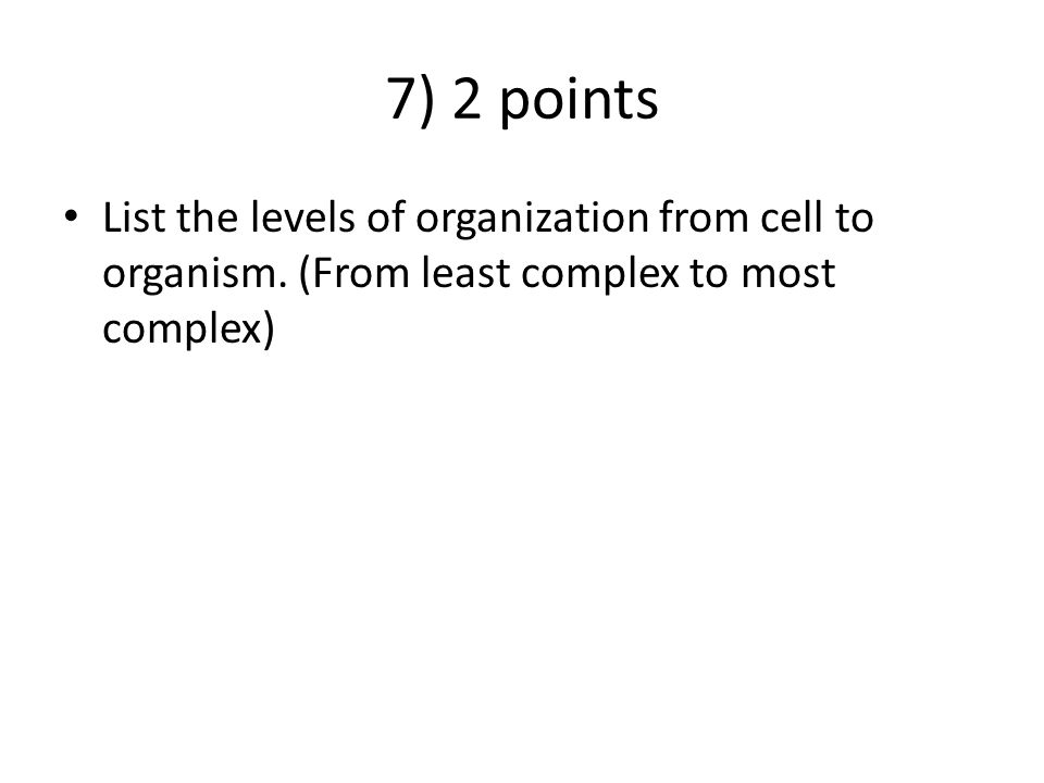 7) 2 points List the levels of organization from cell to organism.