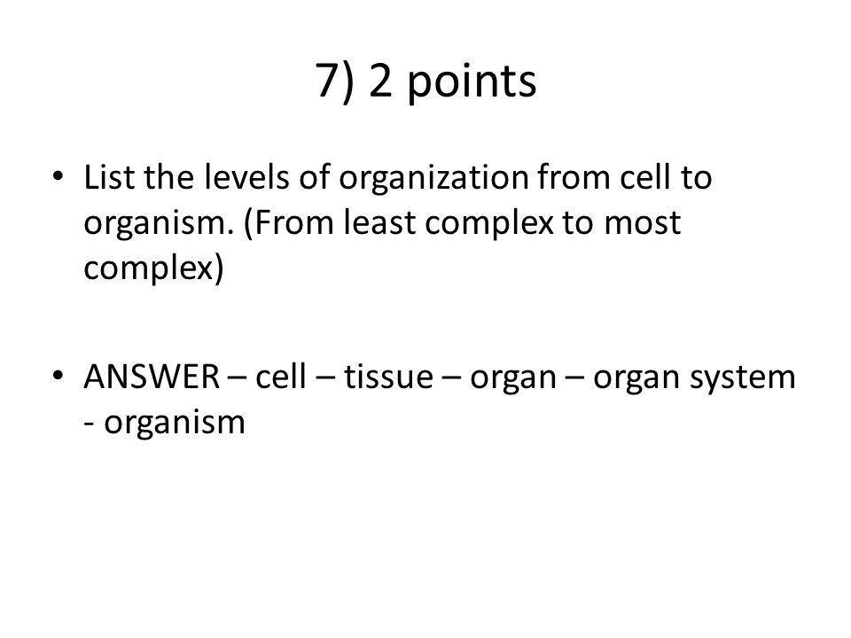 7) 2 points List the levels of organization from cell to organism. (From least complex to most complex)