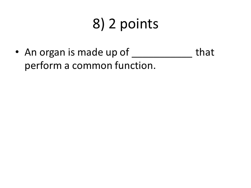 8) 2 points An organ is made up of ___________ that perform a common function.