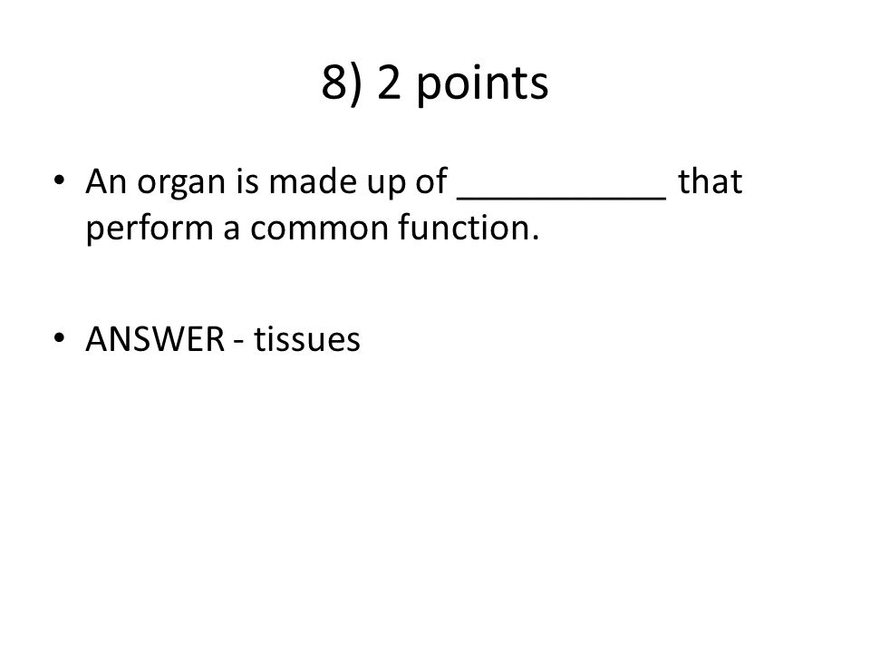 8) 2 points An organ is made up of ___________ that perform a common function. ANSWER - tissues
