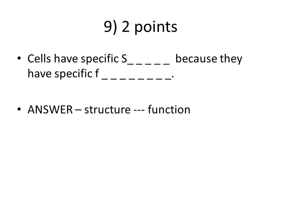 9) 2 points Cells have specific S_ _ _ _ _ because they have specific f _ _ _ _ _ _ _ _.