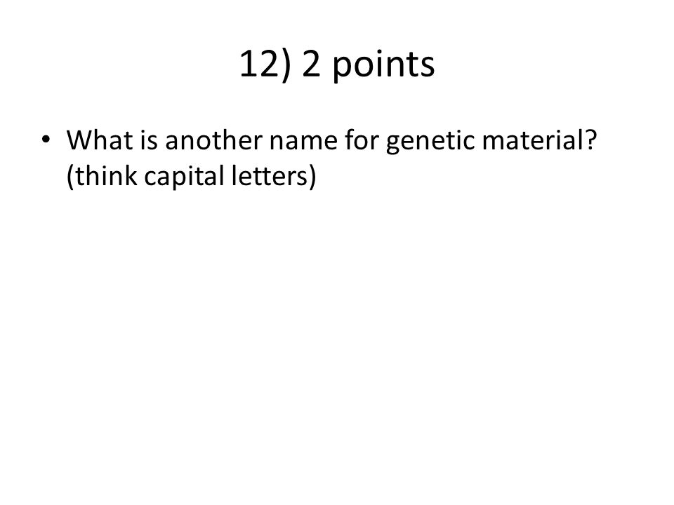 12) 2 points What is another name for genetic material (think capital letters)