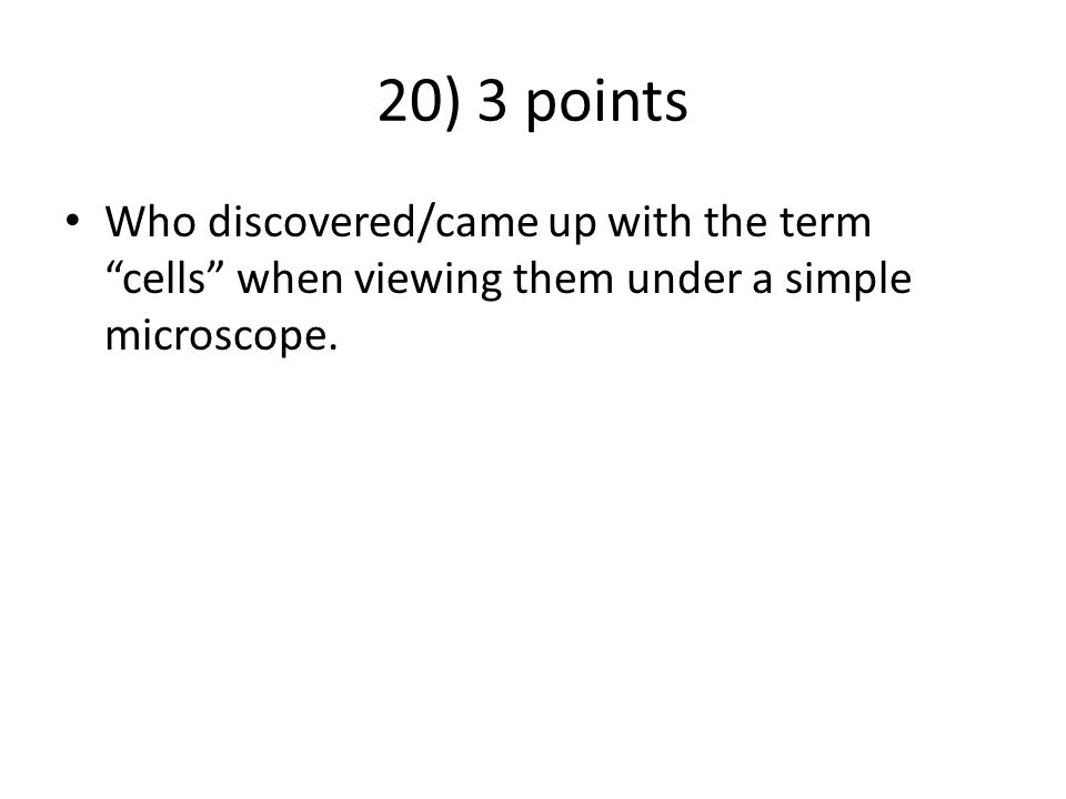 20) 3 points Who discovered/came up with the term cells when viewing them under a simple microscope.