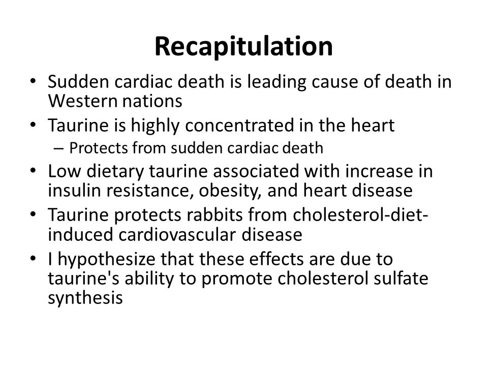 Recapitulation Sudden cardiac death is leading cause of death in Western nations. Taurine is highly concentrated in the heart.