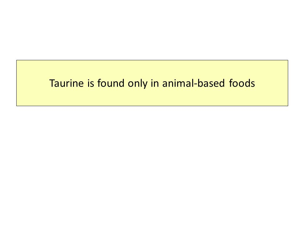 Taurine is found only in animal-based foods