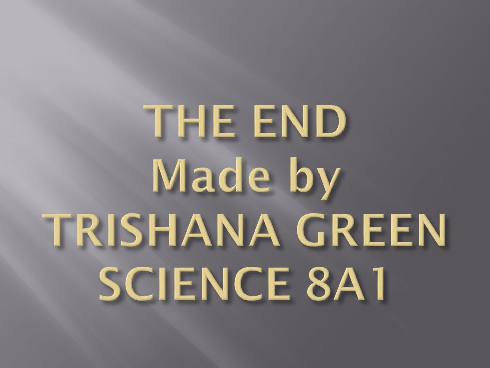 THE END Made by TRISHANA GREEN SCIENCE 8A1