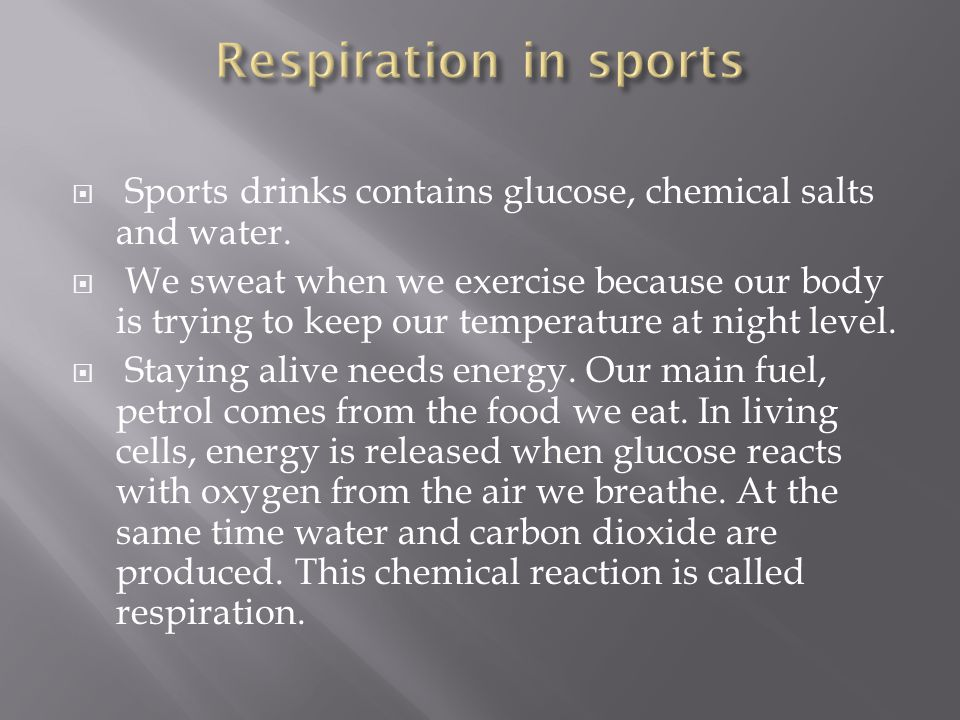 Respiration in sports Sports drinks contains glucose, chemical salts and water.