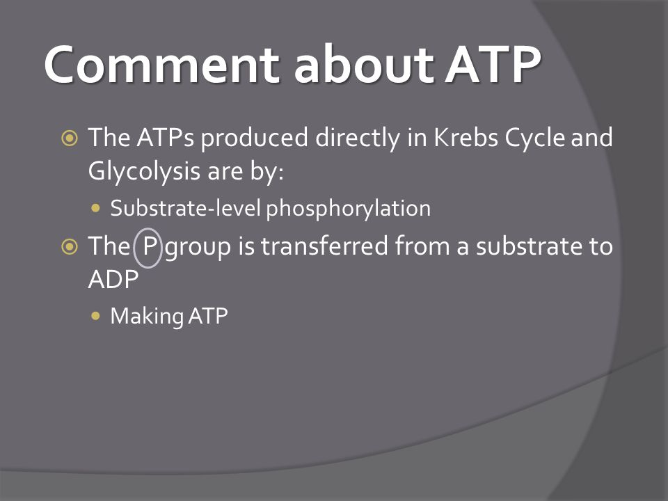 Comment about ATP The ATPs produced directly in Krebs Cycle and Glycolysis are by: Substrate-level phosphorylation.