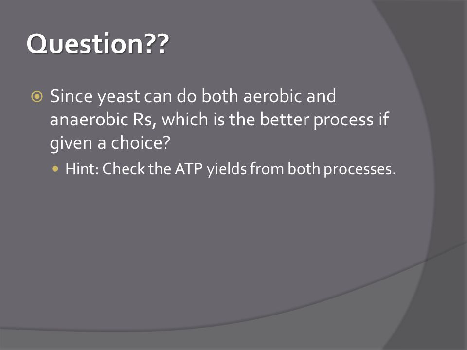 Question Since yeast can do both aerobic and anaerobic Rs, which is the better process if given a choice