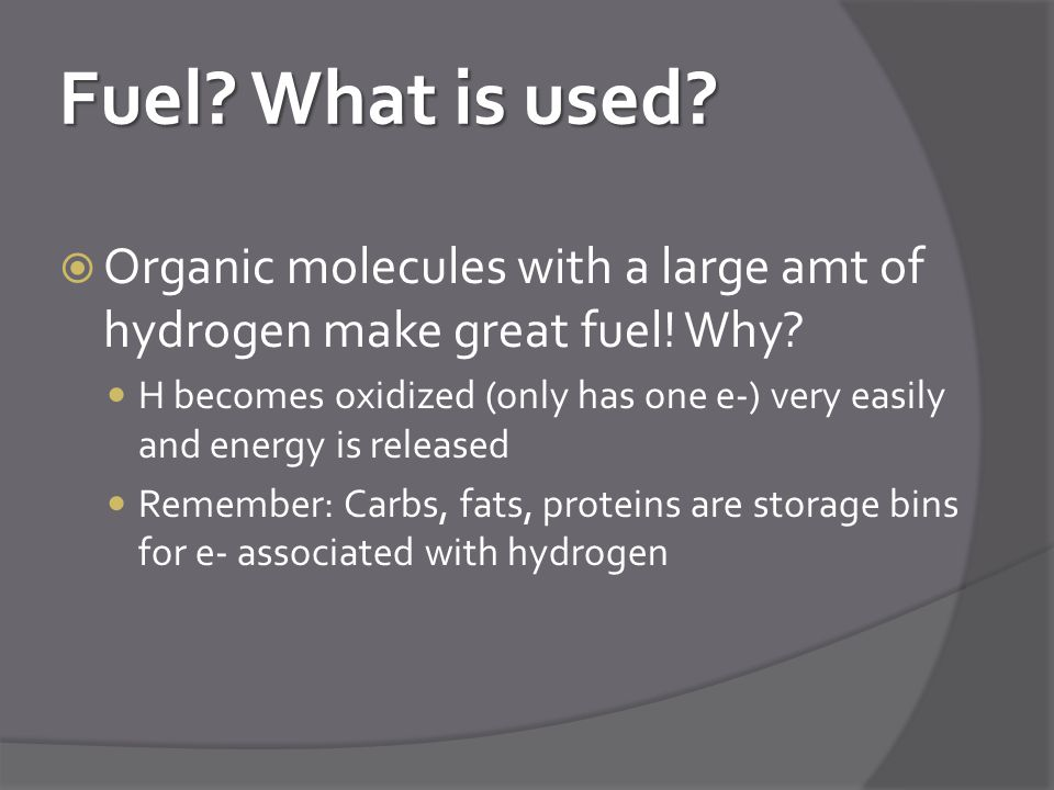 Fuel What is used Organic molecules with a large amt of hydrogen make great fuel! Why