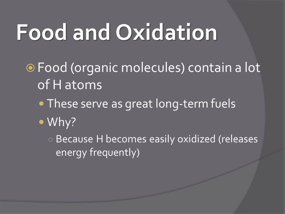 Food and Oxidation Food (organic molecules) contain a lot of H atoms