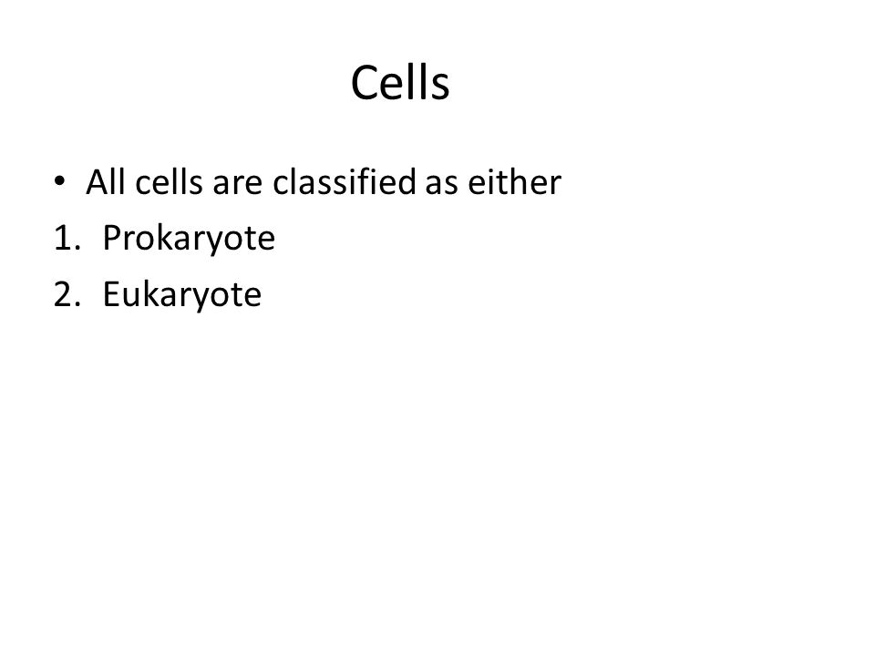 Cells All cells are classified as either Prokaryote Eukaryote
