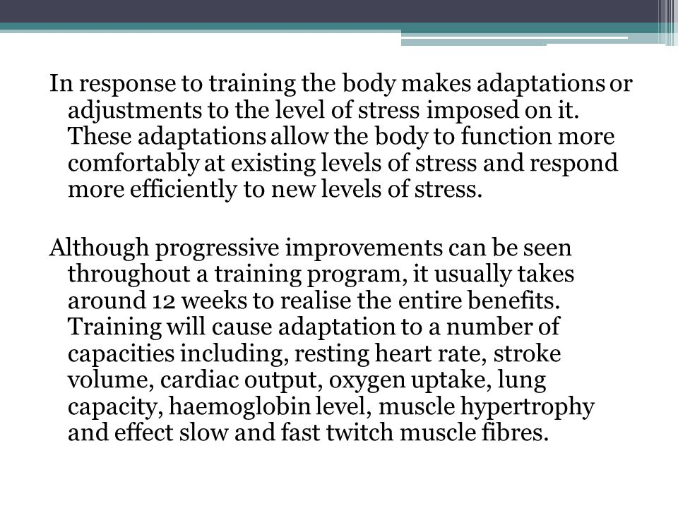 In response to training the body makes adaptations or adjustments to the level of stress imposed on it.