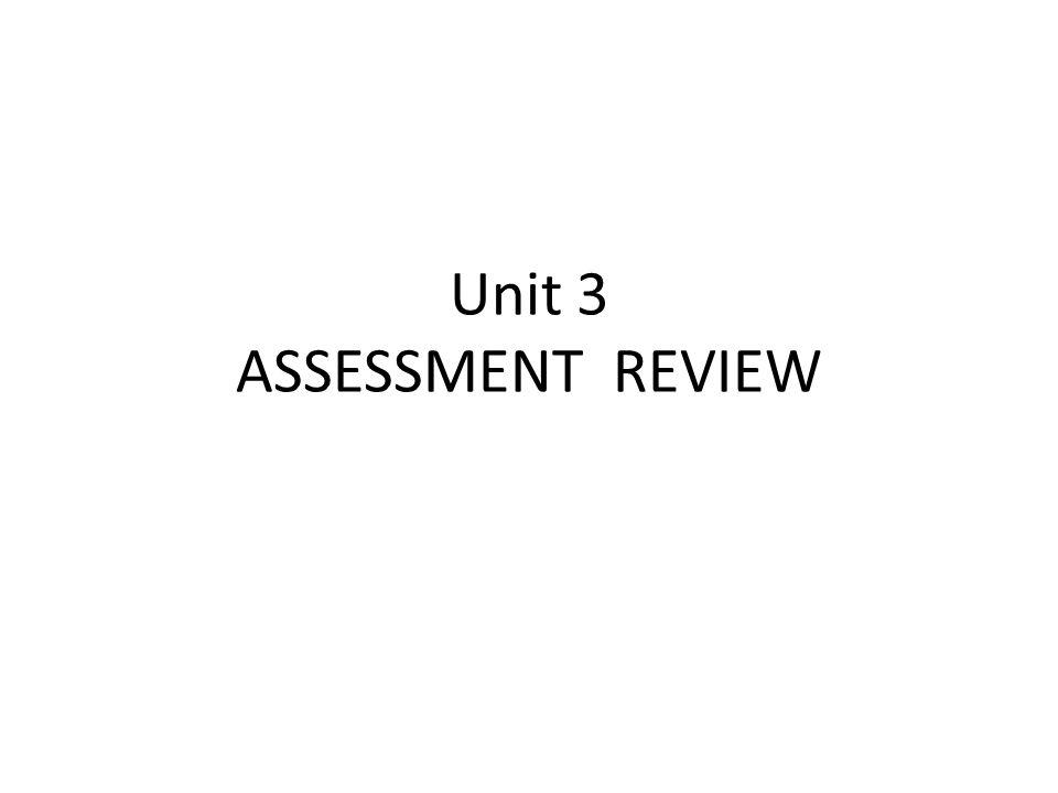 Unit 3 ASSESSMENT REVIEW