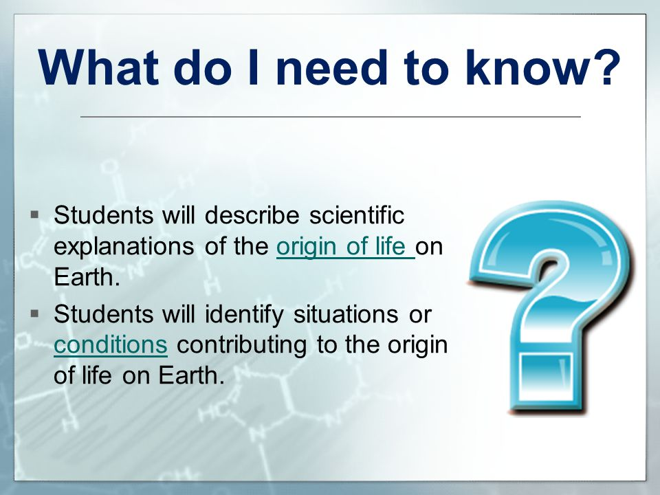What do I need to know Students will describe scientific explanations of the origin of life on Earth.