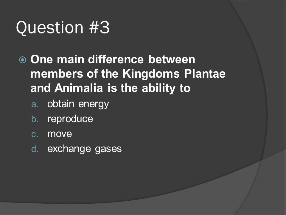 Question #3 One main difference between members of the Kingdoms Plantae and Animalia is the ability to.