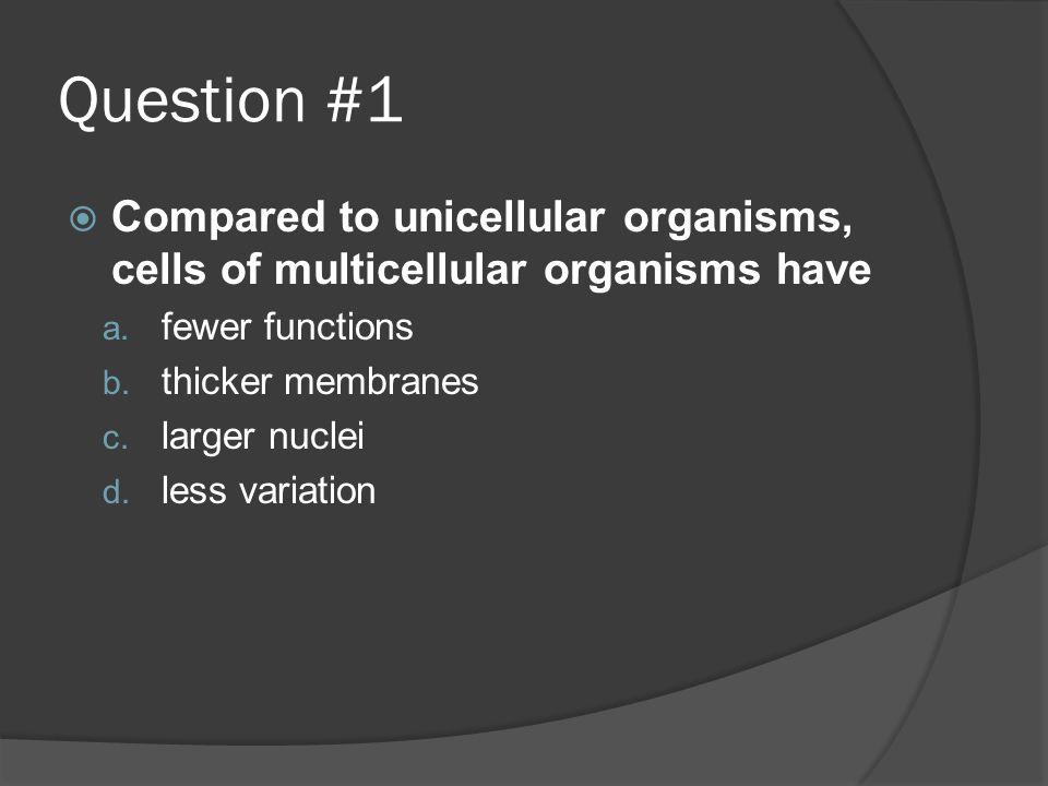Question #1 Compared to unicellular organisms, cells of multicellular organisms have. fewer functions.