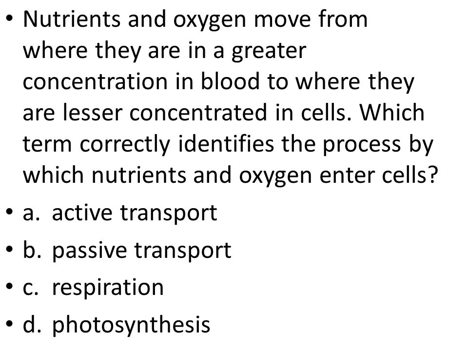 Nutrients and oxygen move from where they are in a greater concentration in blood to where they are lesser concentrated in cells. Which term correctly identifies the process by which nutrients and oxygen enter cells
