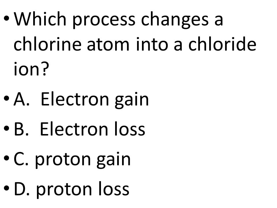 Which process changes a chlorine atom into a chloride ion