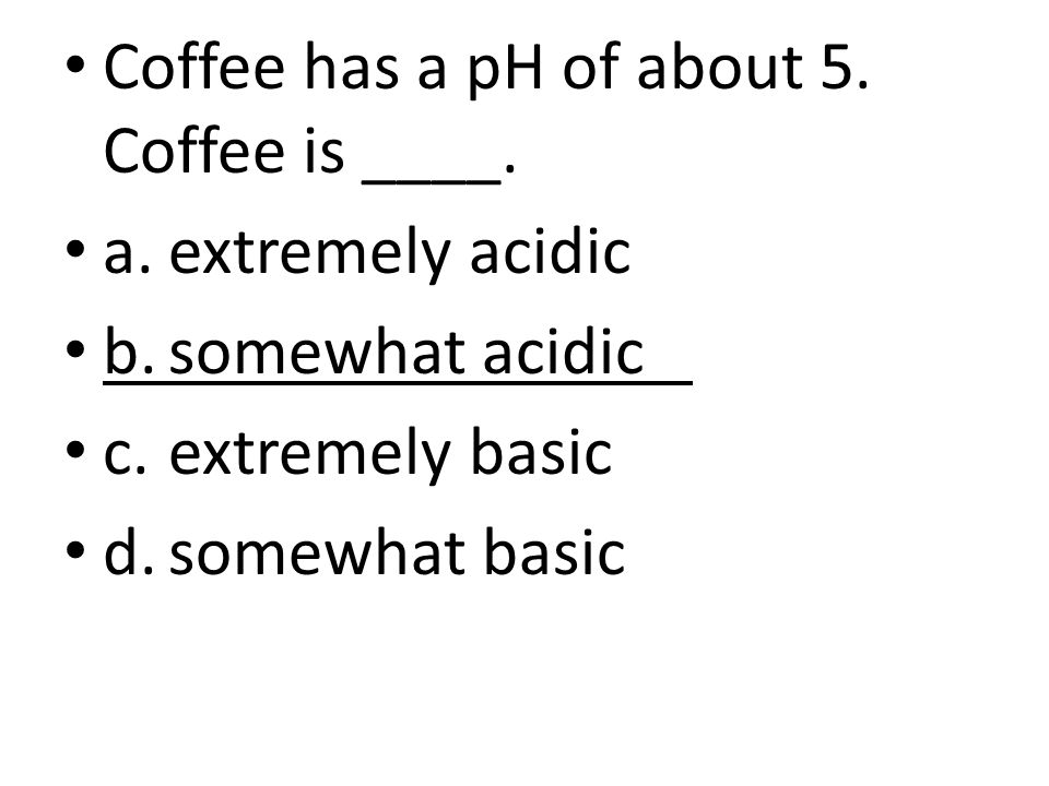 Coffee has a pH of about 5. Coffee is ____.