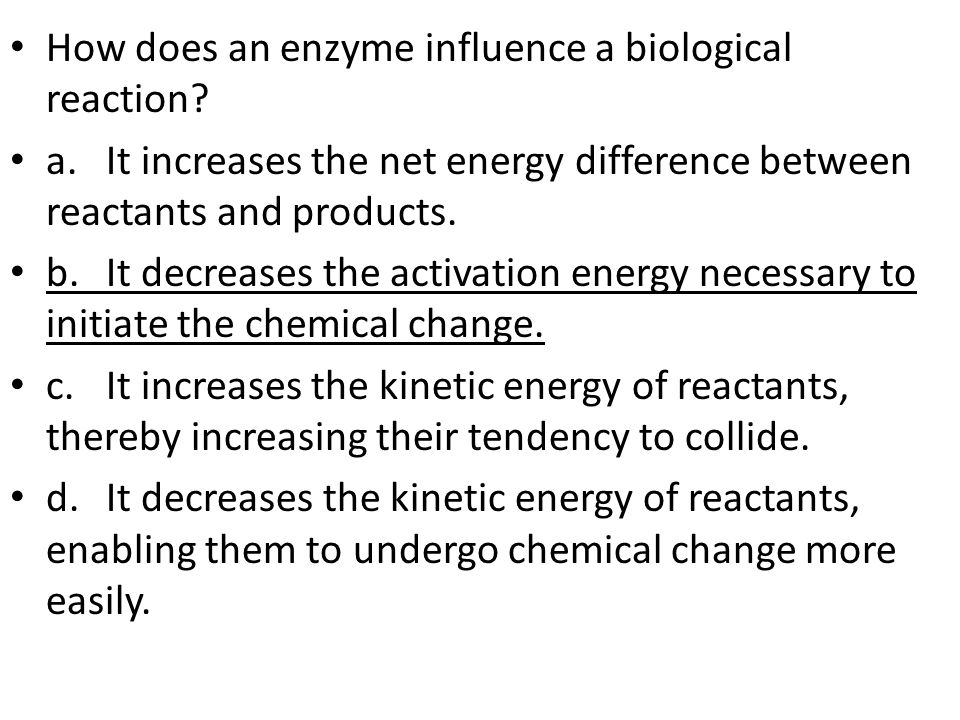 How does an enzyme influence a biological reaction