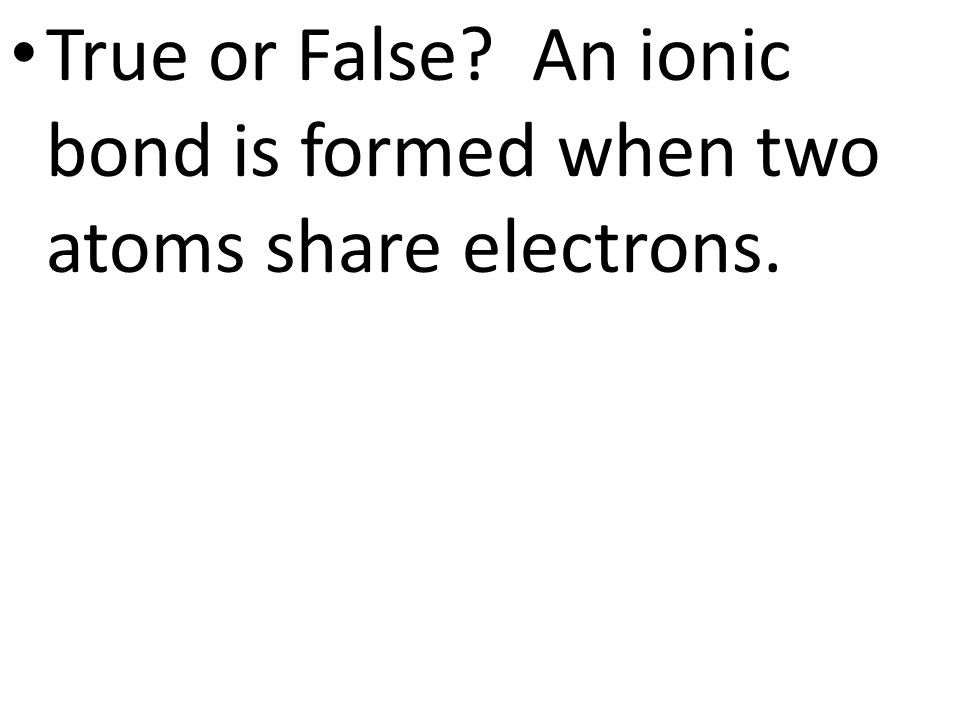 True or False An ionic bond is formed when two atoms share electrons.