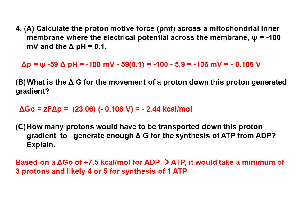 4. (A) Calculate the proton motive force (pmf) across a mitochondrial inner membrane where the electrical potential across the membrane, ψ = -100 mV and the Δ pH = 0.1.