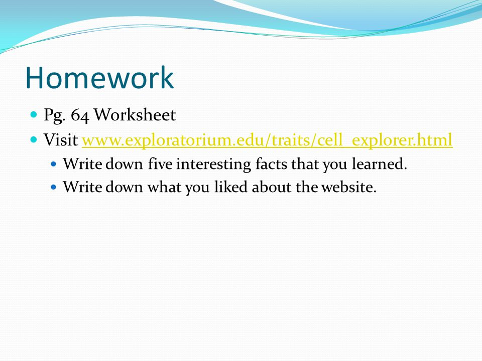 Homework Pg. 64 Worksheet. Visit www.exploratorium.edu/traits/cell_explorer.html. Write down five interesting facts that you learned.