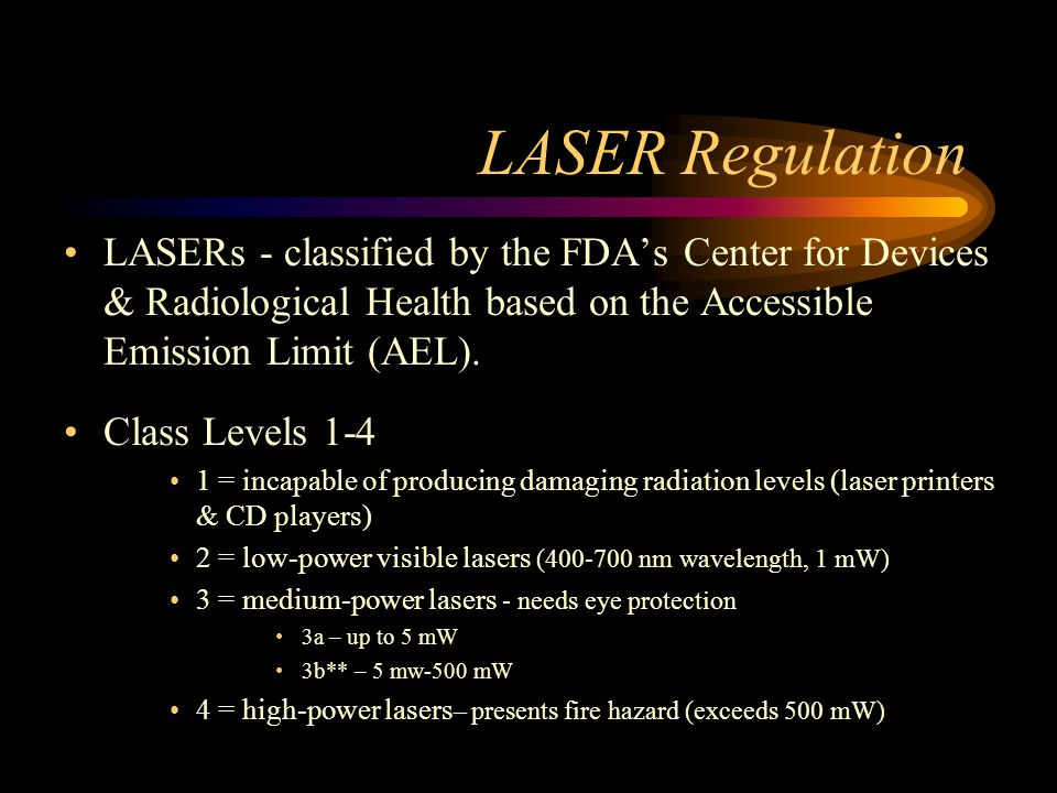 LASER Regulation LASERs - classified by the FDA's Center for Devices & Radiological Health based on the Accessible Emission Limit (AEL).
