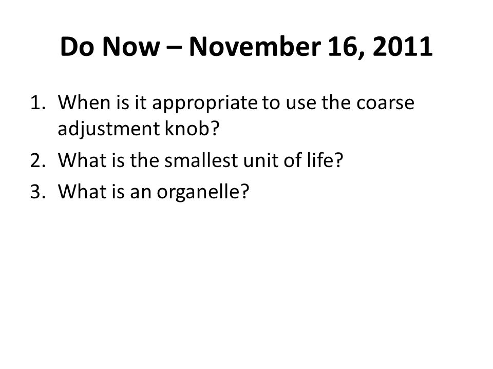 Do Now – November 16, 2011 When is it appropriate to use the coarse adjustment knob What is the smallest unit of life