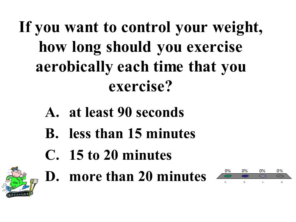 If you want to control your weight, how long should you exercise aerobically each time that you exercise