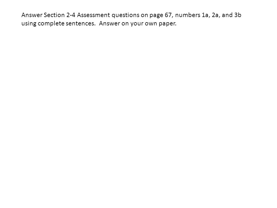 Answer Section 2-4 Assessment questions on page 67, numbers 1a, 2a, and 3b using complete sentences.