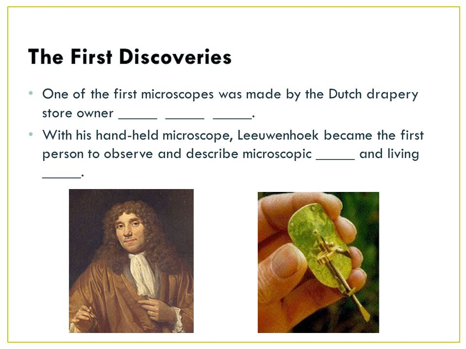 The First Discoveries One of the first microscopes was made by the Dutch drapery store owner _____ _____ _____.