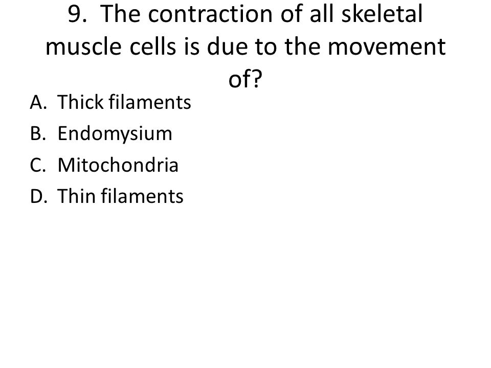 9. The contraction of all skeletal muscle cells is due to the movement of