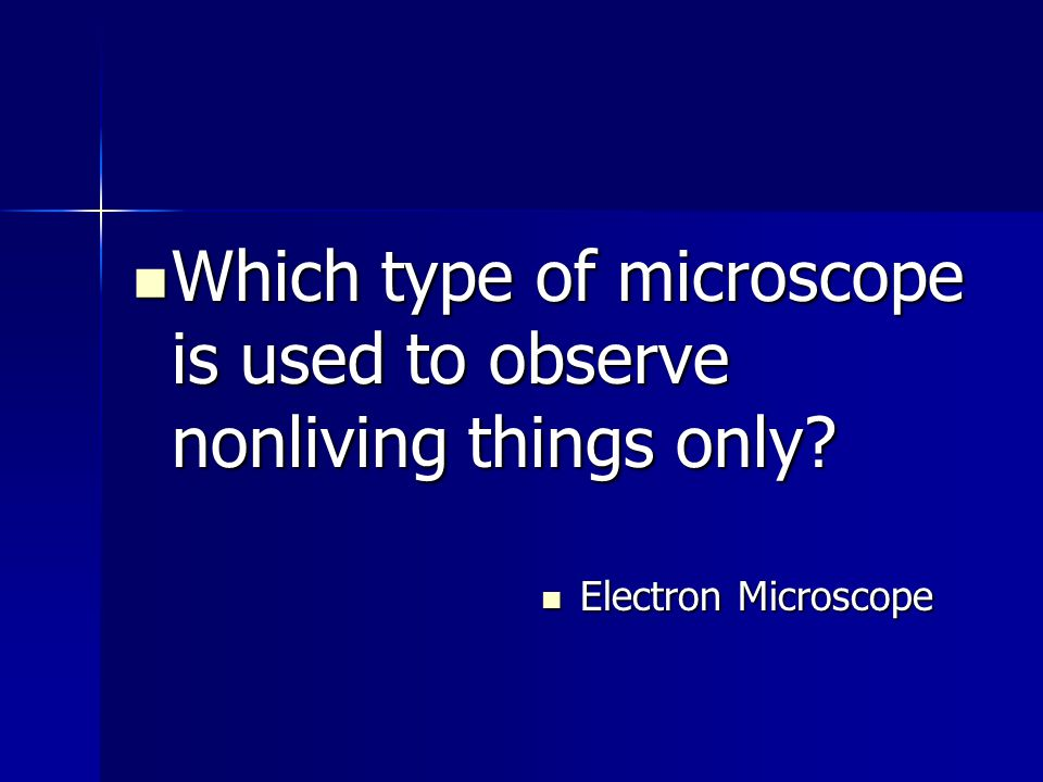 Which type of microscope is used to observe nonliving things only