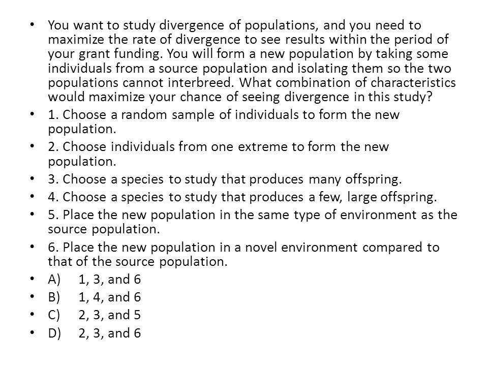 You want to study divergence of populations, and you need to maximize the rate of divergence to see results within the period of your grant funding. You will form a new population by taking some individuals from a source population and isolating them so the two populations cannot interbreed. What combination of characteristics would maximize your chance of seeing divergence in this study