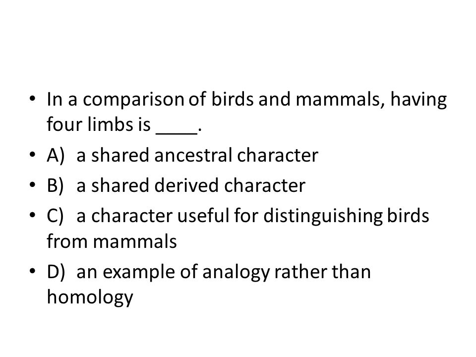 In a comparison of birds and mammals, having four limbs is ____.