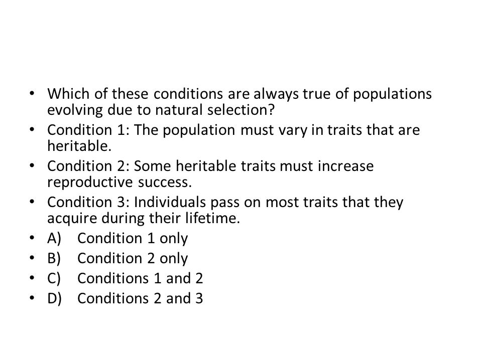 Which of these conditions are always true of populations evolving due to natural selection