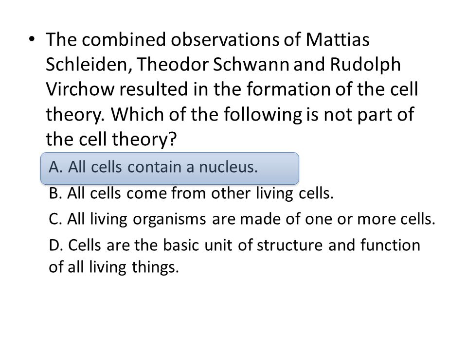 The combined observations of Mattias Schleiden, Theodor Schwann and Rudolph Virchow resulted in the formation of the cell theory. Which of the following is not part of the cell theory