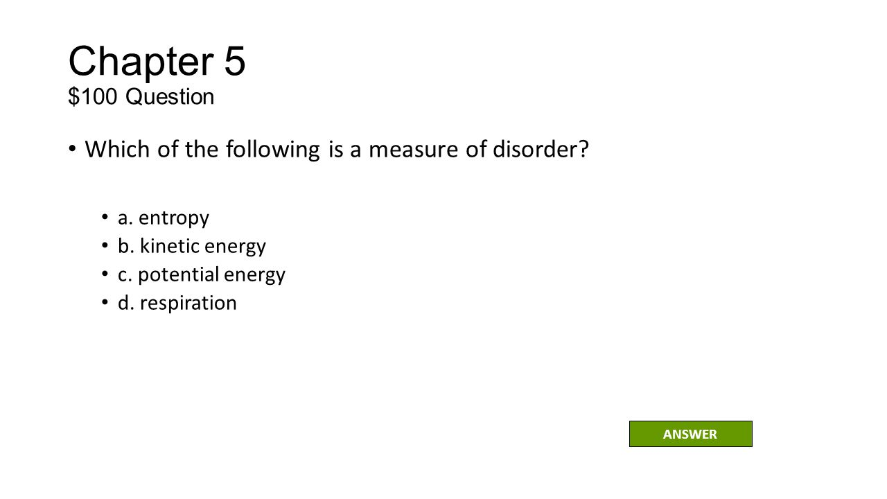 Chapter 5 $100 Question Which of the following is a measure of disorder a. entropy. b. kinetic energy.